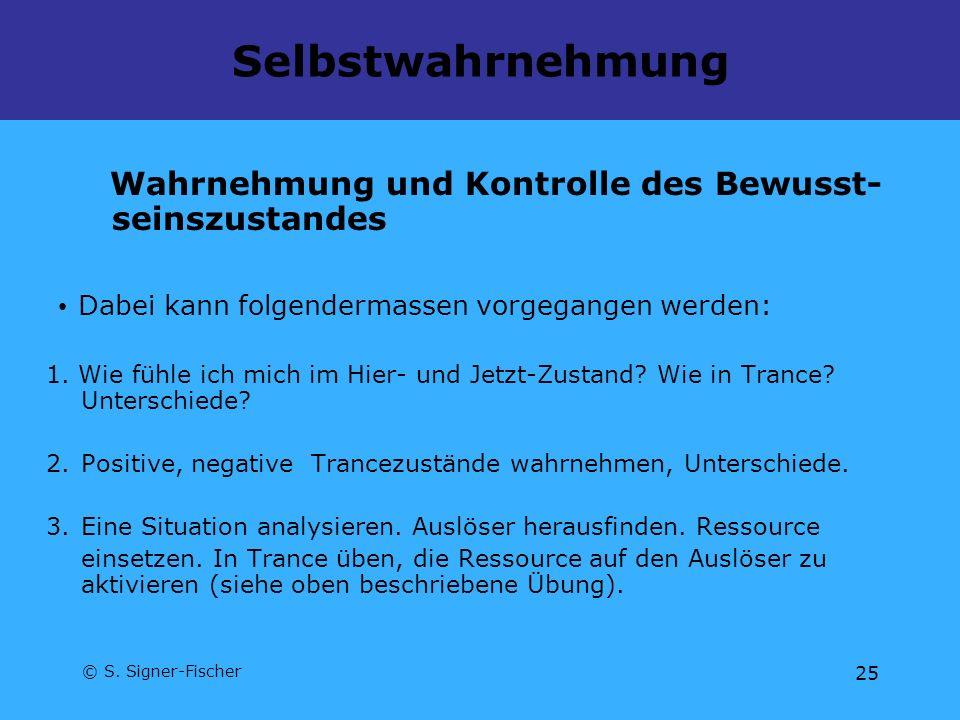 © S. Signer-Fischer 25 Selbstwahrnehmung Wahrnehmung und Kontrolle des Bewusst- seinszustandes Dabei kann folgendermassen vorgegangen werden: 1. Wie f