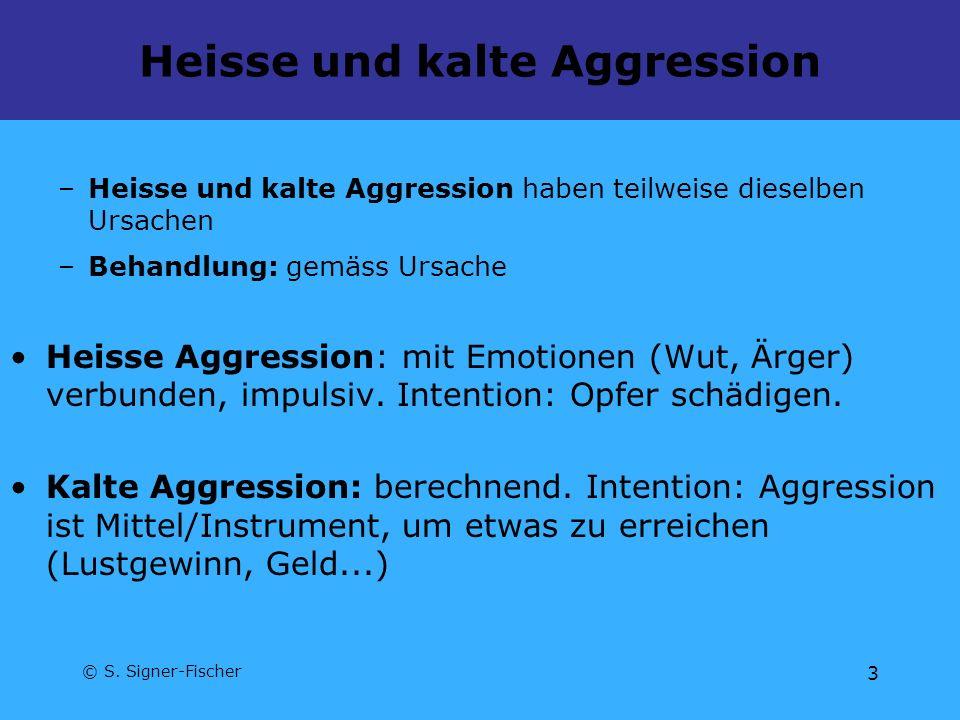 © S. Signer-Fischer 3 Heisse und kalte Aggression –Heisse und kalte Aggression haben teilweise dieselben Ursachen –Behandlung: gemäss Ursache Heisse A