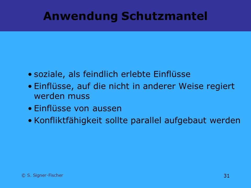 © S. Signer-Fischer 31 Anwendung Schutzmantel soziale, als feindlich erlebte Einflüsse Einflüsse, auf die nicht in anderer Weise regiert werden muss E