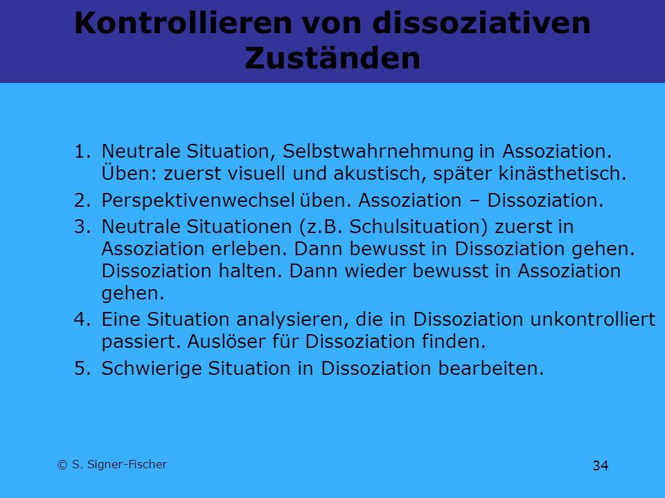 © S. Signer-Fischer 34 Kontrollieren von dissoziativen Zuständen 1.Neutrale Situation, Selbstwahrnehmung in Assoziation. Üben: zuerst visuell und akus