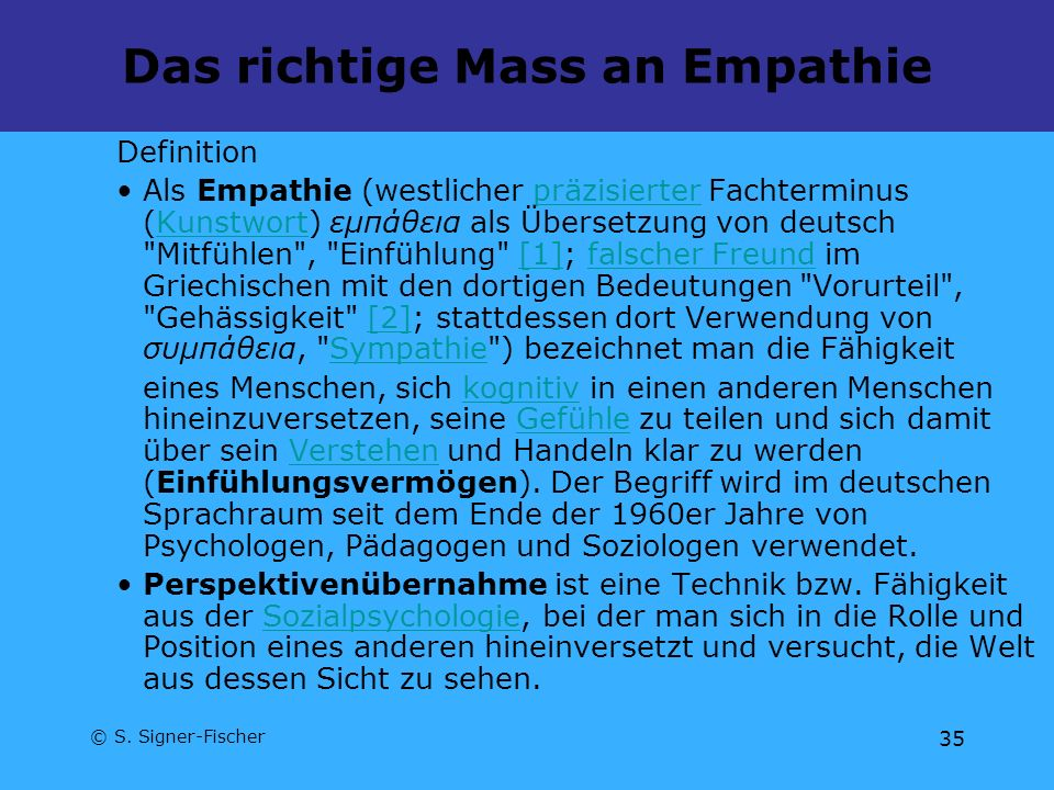 © S. Signer-Fischer 35 Das richtige Mass an Empathie Definition Als Empathie (westlicher präzisierter Fachterminus (Kunstwort) εμπάθεια als Übersetzun