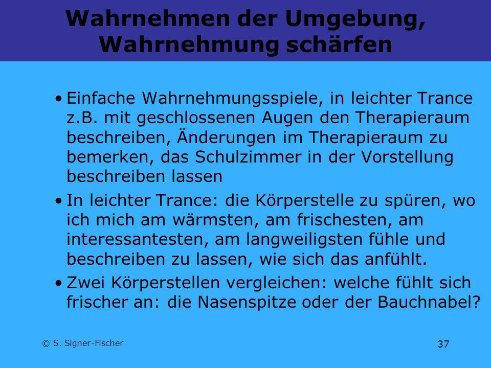 © S. Signer-Fischer 37 Wahrnehmen der Umgebung, Wahrnehmung schärfen Einfache Wahrnehmungsspiele, in leichter Trance z.B. mit geschlossenen Augen den