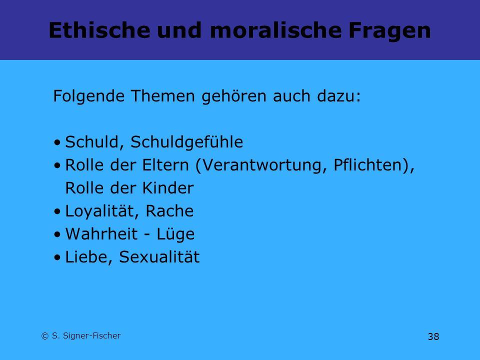 © S. Signer-Fischer 38 Ethische und moralische Fragen Folgende Themen gehören auch dazu: Schuld, Schuldgefühle Rolle der Eltern (Verantwortung, Pflich