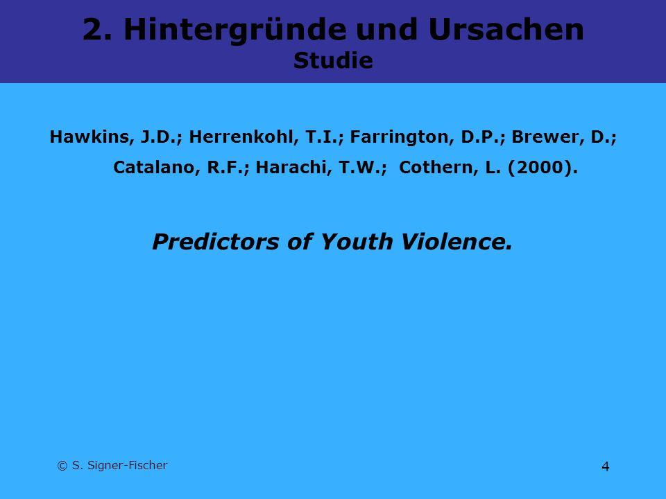 © S. Signer-Fischer 4 2. Hintergründe und Ursachen Studie Hawkins, J.D.; Herrenkohl, T.I.; Farrington, D.P.; Brewer, D.; Catalano, R.F.; Harachi, T.W.