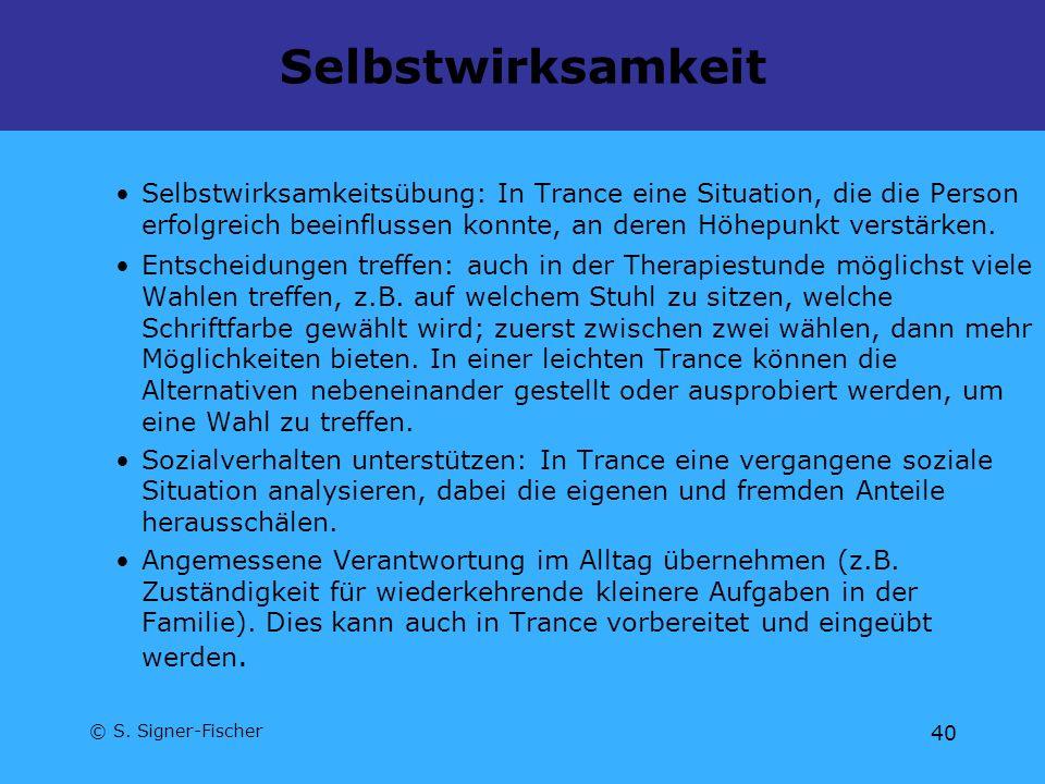 © S. Signer-Fischer 40 Selbstwirksamkeit Selbstwirksamkeitsübung: In Trance eine Situation, die die Person erfolgreich beeinflussen konnte, an deren H