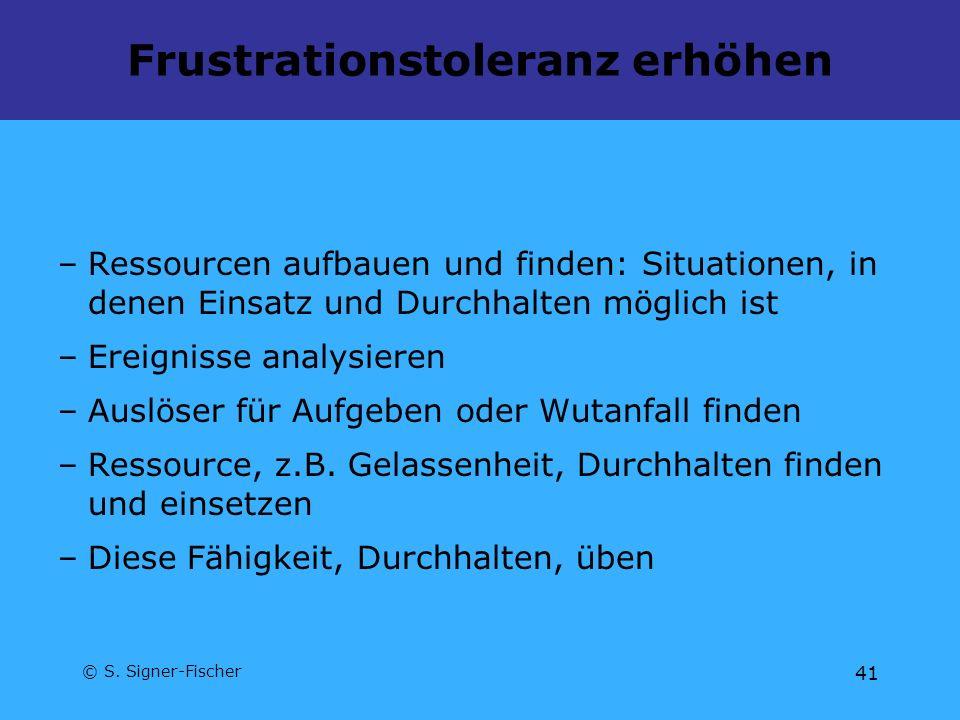 © S. Signer-Fischer 41 Frustrationstoleranz erhöhen –Ressourcen aufbauen und finden: Situationen, in denen Einsatz und Durchhalten möglich ist –Ereign