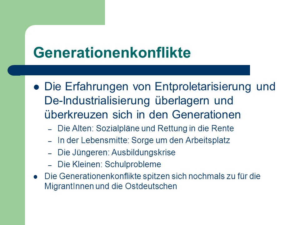 Generationenkonflikte Die Erfahrungen von Entproletarisierung und De-Industrialisierung überlagern und überkreuzen sich in den Generationen – Die Alte