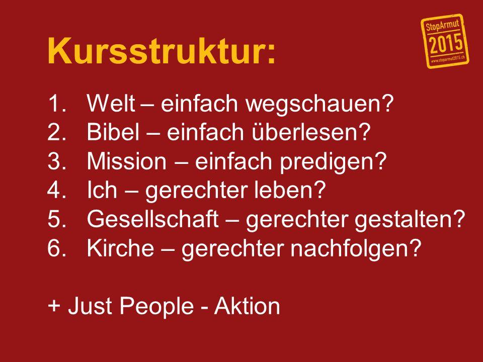 Kursstruktur: 1. Welt – einfach wegschauen? 2. Bibel – einfach überlesen? 3. Mission – einfach predigen? 4. Ich – gerechter leben? 5. Gesellschaft – g