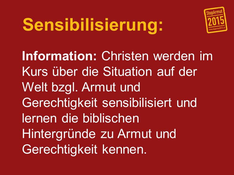 Sensibilisierung: Information: Christen werden im Kurs über die Situation auf der Welt bzgl. Armut und Gerechtigkeit sensibilisiert und lernen die bib