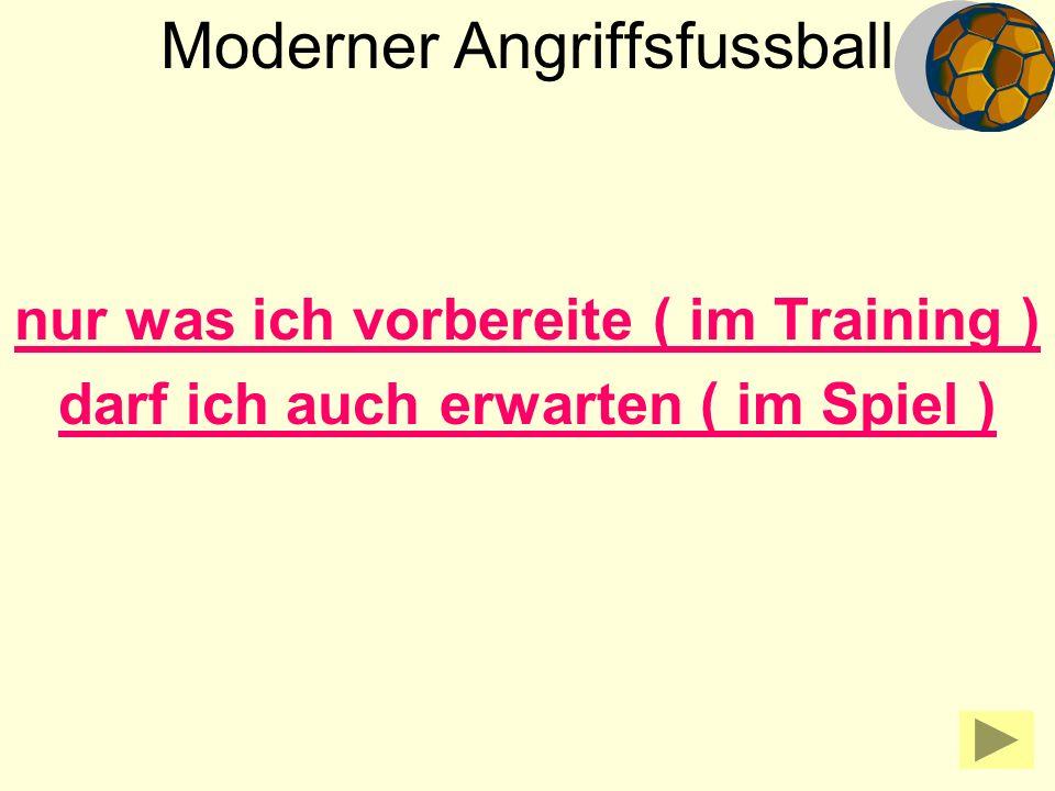 Moderner Angriffsfussball nur was ich vorbereite ( im Training ) darf ich auch erwarten ( im Spiel )