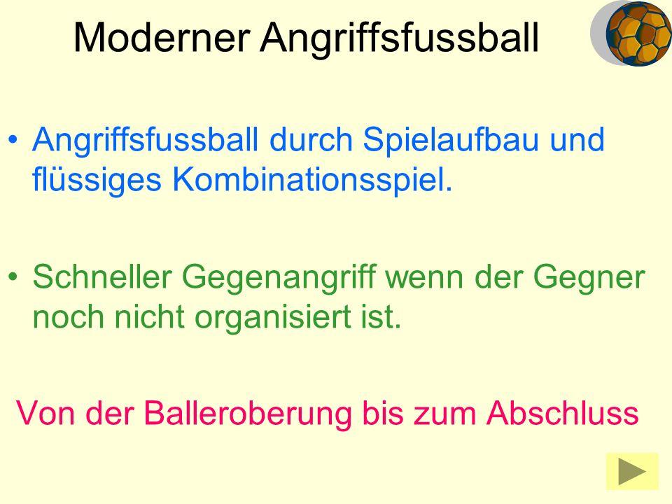 Moderner Angriffsfussball Angriffsfussball durch Spielaufbau und flüssiges Kombinationsspiel. Schneller Gegenangriff wenn der Gegner noch nicht organi