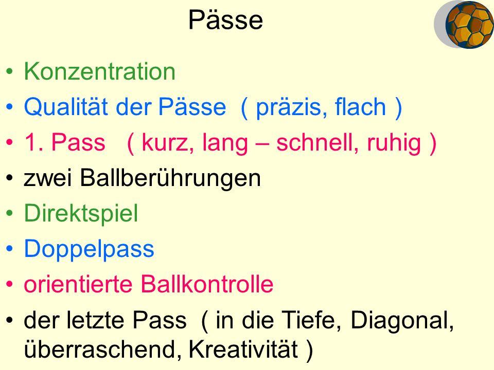 Pässe Konzentration Qualität der Pässe ( präzis, flach ) 1. Pass ( kurz, lang – schnell, ruhig ) zwei Ballberührungen Direktspiel Doppelpass orientier