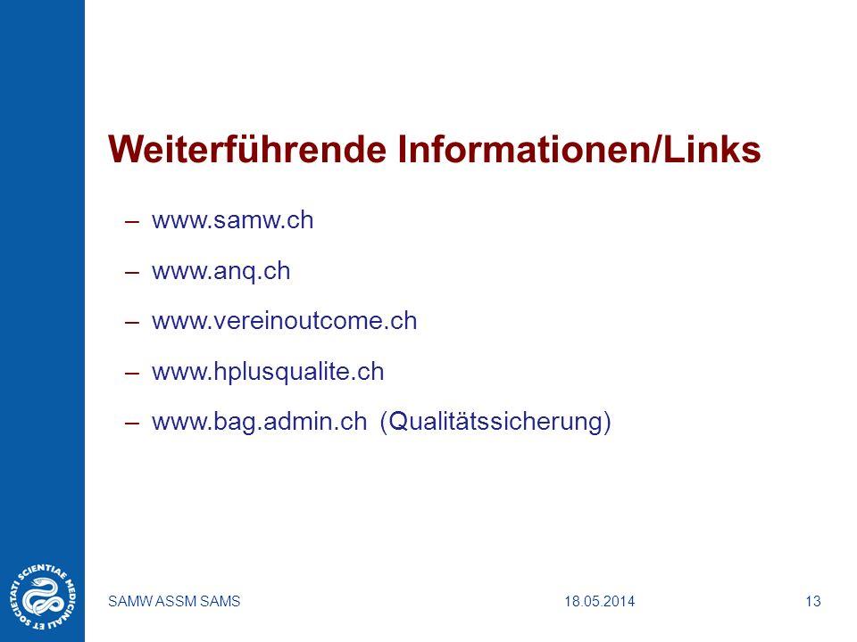 18.05.2014SAMW ASSM SAMS13 Weiterführende Informationen/Links –www.samw.ch –www.anq.ch –www.vereinoutcome.ch –www.hplusqualite.ch –www.bag.admin.ch (Q
