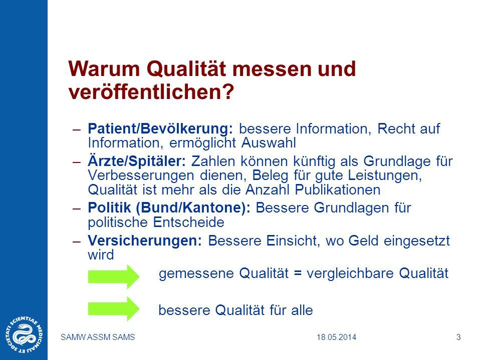 18.05.2014SAMW ASSM SAMS3 Warum Qualität messen und veröffentlichen? –Patient/Bevölkerung: bessere Information, Recht auf Information, ermöglicht Ausw