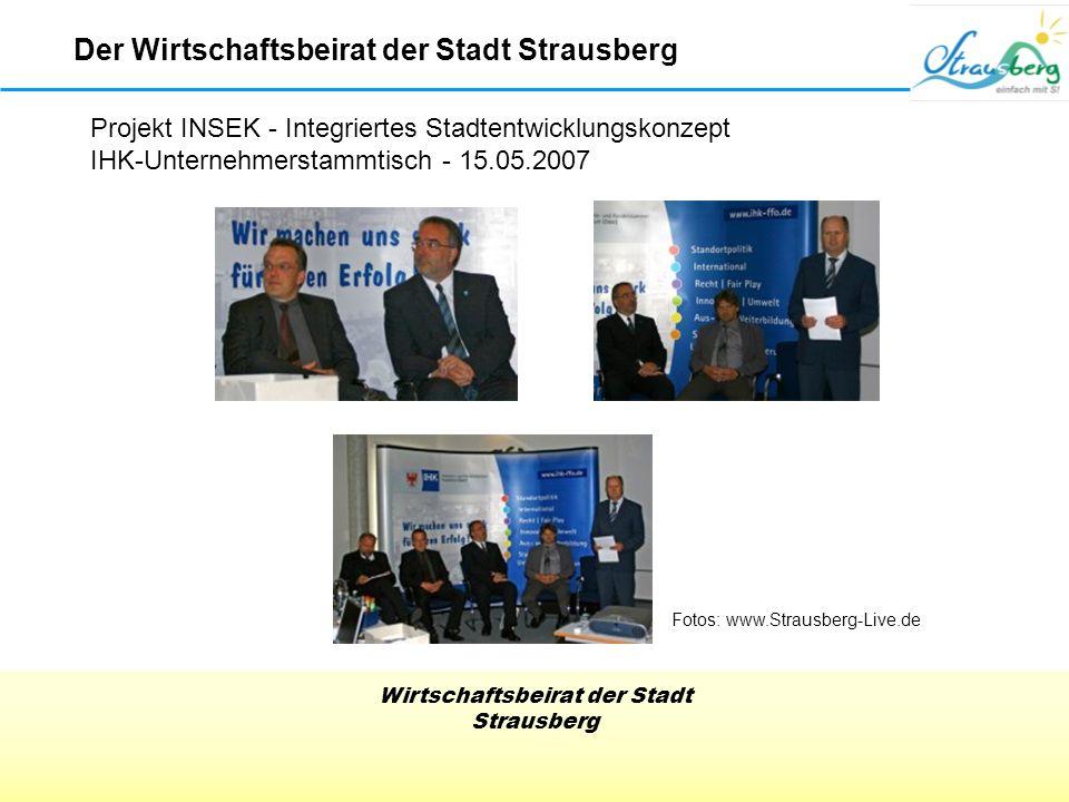 Wirtschaftsbeirat der Stadt Strausberg Der Wirtschaftsbeirat der Stadt Strausberg Projekt INSEK - Integriertes Stadtentwicklungskonzept IHK-Unternehmerstammtisch - 15.05.2007 Fotos: www.Strausberg-Live.de