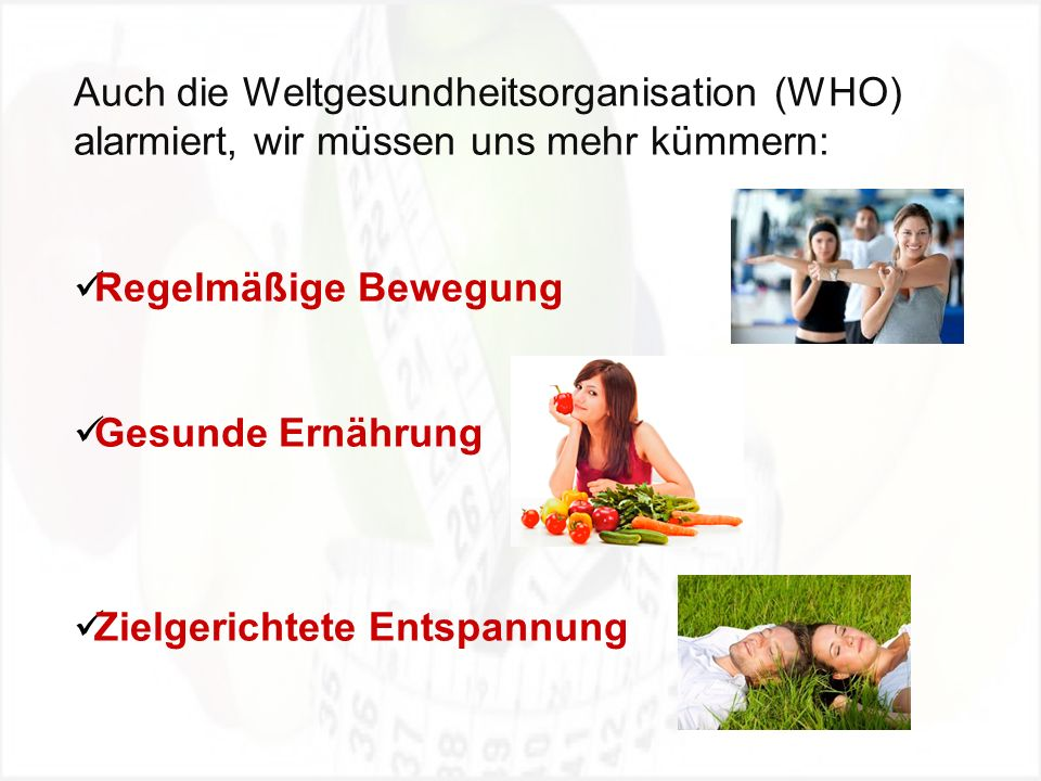 Auch die Weltgesundheitsorganisation (WHO) alarmiert, wir müssen uns mehr kümmern: Regelmäßige Bewegung Gesunde Ernährung Zielgerichtete Entspannung