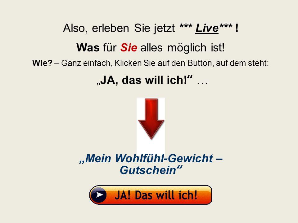 Also, erleben Sie jetzt *** Live*** ! Was für Sie alles möglich ist! Wie? – Ganz einfach, Klicken Sie auf den Button, auf dem steht: JA, das will ich!