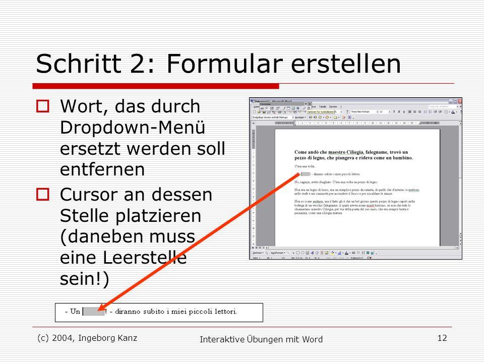(c) 2004, Ingeborg Kanz Interaktive Übungen mit Word 12 Schritt 2: Formular erstellen Wort, das durch Dropdown-Menü ersetzt werden soll entfernen Curs