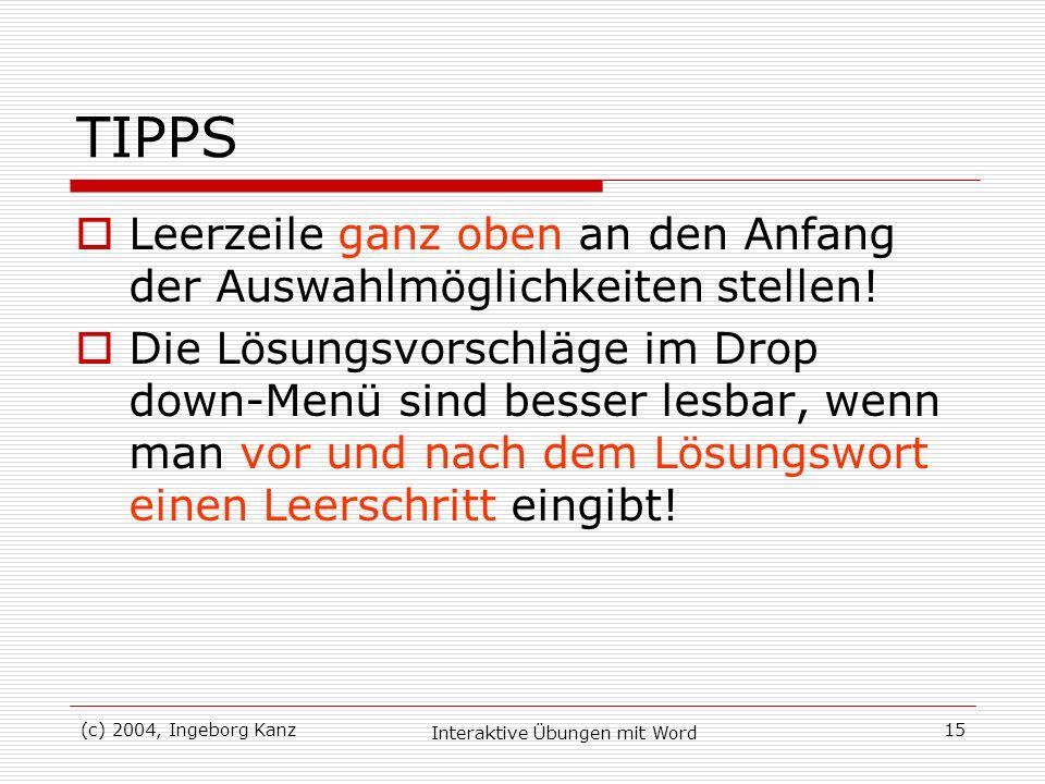 (c) 2004, Ingeborg Kanz Interaktive Übungen mit Word 15 TIPPS Leerzeile ganz oben an den Anfang der Auswahlmöglichkeiten stellen! Die Lösungsvorschläg