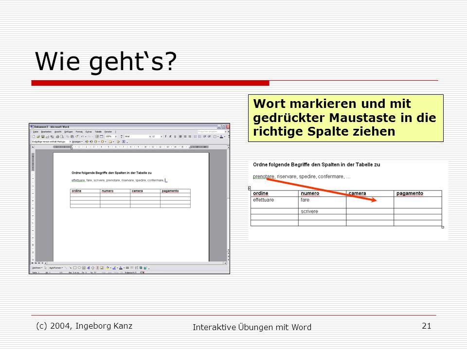 (c) 2004, Ingeborg Kanz Interaktive Übungen mit Word 21 Wie gehts? Wort markieren und mit gedrückter Maustaste in die richtige Spalte ziehen