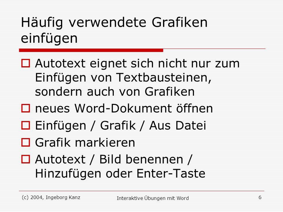 (c) 2004, Ingeborg Kanz Interaktive Übungen mit Word 6 Häufig verwendete Grafiken einfügen Autotext eignet sich nicht nur zum Einfügen von Textbaustei