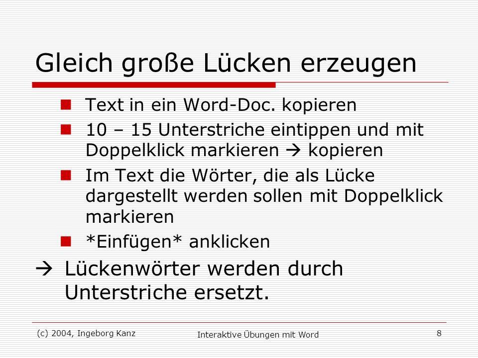 (c) 2004, Ingeborg Kanz Interaktive Übungen mit Word 8 Gleich große Lücken erzeugen Text in ein Word-Doc. kopieren 10 – 15 Unterstriche eintippen und