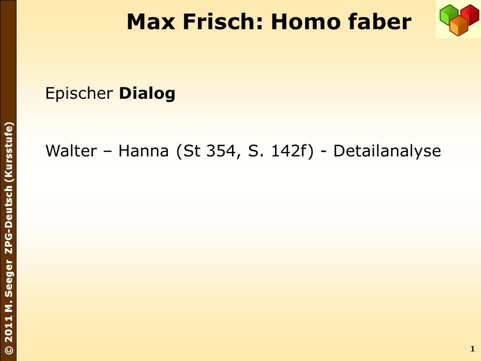 1 © 2011 M. Seeger ZPG-Deutsch (Kursstufe) Max Frisch: Homo faber Epischer Dialog Walter – Hanna (St 354, S. 142f) - Detailanalyse