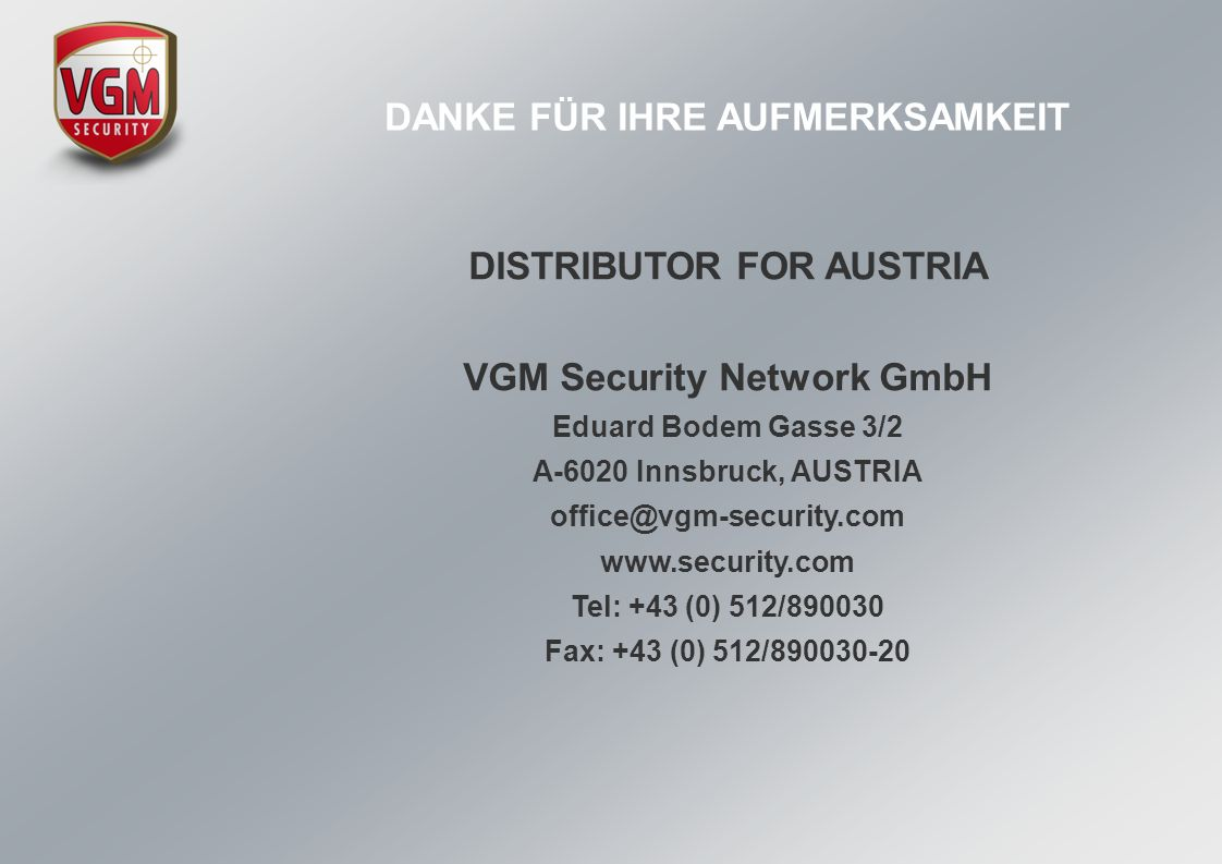 DISTRIBUTOR FOR AUSTRIA VGM Security Network GmbH Eduard Bodem Gasse 3/2 A-6020 Innsbruck, AUSTRIA office@vgm-security.com www.security.com Tel: +43 (0) 512/890030 Fax: +43 (0) 512/890030-20 DANKE FÜR IHRE AUFMERKSAMKEIT