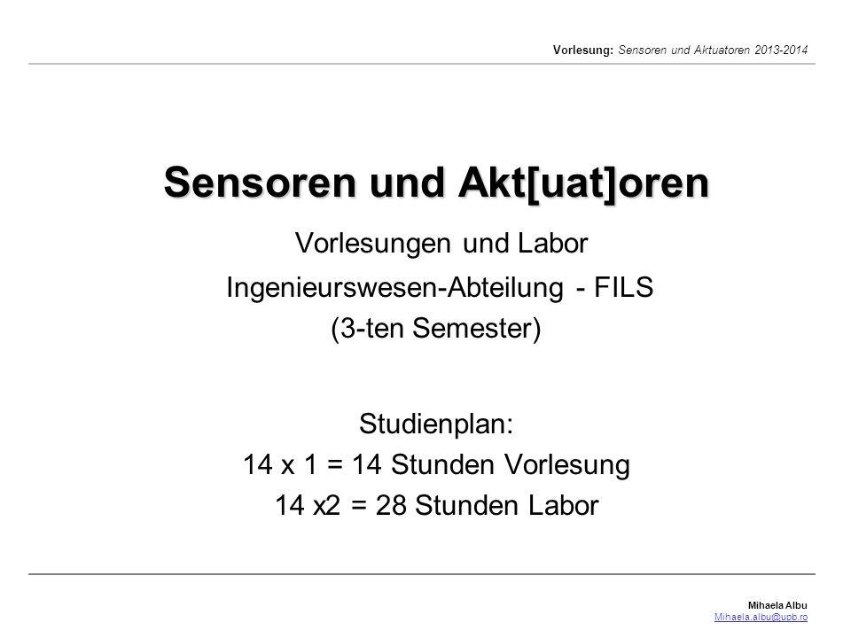 Mihaela Albu Mihaela.albu@upb.ro Vorlesung: Sensoren und Aktuatoren 2013-2014 Sensoren und Akt[uat]oren Sensoren und Akt[uat]oren Vorlesungen und Labor Ingenieurswesen-Abteilung - FILS (3-ten Semester) Studienplan: 14 x 1 = 14 Stunden Vorlesung 14 x2 = 28 Stunden Labor