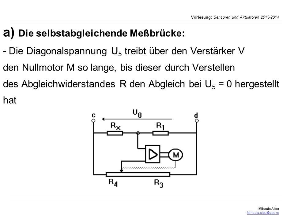 Mihaela Albu Mihaela.albu@upb.ro Vorlesung: Sensoren und Aktuatoren 2013-2014 a) Die selbstabgleichende Meßbrücke: - Die Diagonalspannung U 5 treibt über den Verstärker V den Nullmotor M so lange, bis dieser durch Verstellen des Abgleichwiderstandes R den Abgleich bei U 5 = 0 hergestellt hat