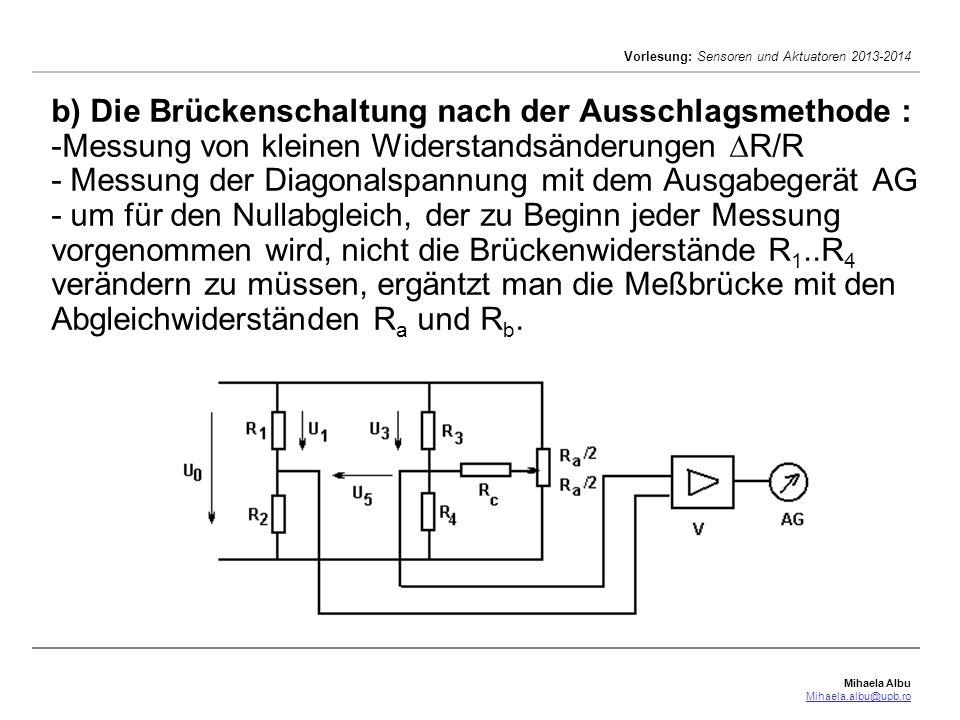 Mihaela Albu Mihaela.albu@upb.ro Vorlesung: Sensoren und Aktuatoren 2013-2014 b) Die Brückenschaltung nach der Ausschlagsmethode : -Messung von kleinen Widerstandsänderungen R/R - Messung der Diagonalspannung mit dem Ausgabegerät AG - um für den Nullabgleich, der zu Beginn jeder Messung vorgenommen wird, nicht die Brückenwiderstände R 1..R 4 verändern zu müssen, ergäntzt man die Meßbrücke mit den Abgleichwiderständen R a und R b.