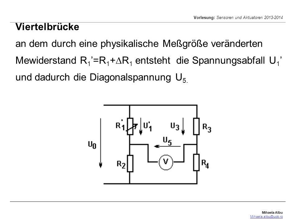 Mihaela Albu Mihaela.albu@upb.ro Vorlesung: Sensoren und Aktuatoren 2013-2014 Viertelbrücke an dem durch eine physikalische Meßgröße veränderten Mewiderstand R 1 =R 1 + R 1 entsteht die Spannungsabfall U 1 und dadurch die Diagonalspannung U 5.