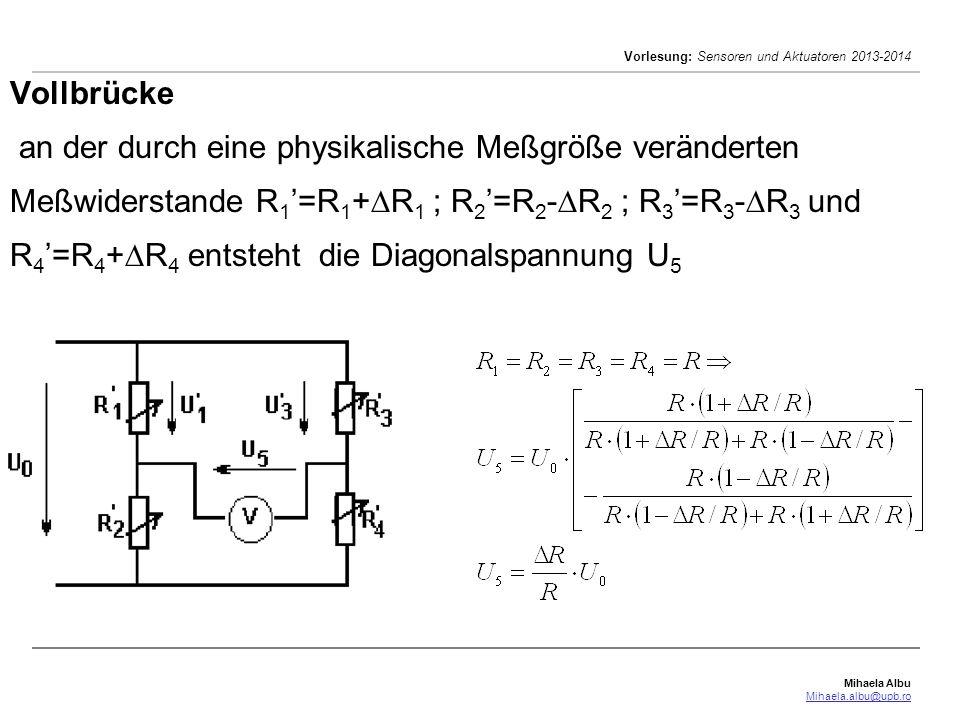 Mihaela Albu Mihaela.albu@upb.ro Vorlesung: Sensoren und Aktuatoren 2013-2014 Vollbrücke an der durch eine physikalische Meßgröße veränderten Meßwiderstande R 1 =R 1 + R 1 ; R 2 =R 2 - R 2 ; R 3 =R 3 - R 3 und R 4 =R 4 + R 4 entsteht die Diagonalspannung U 5