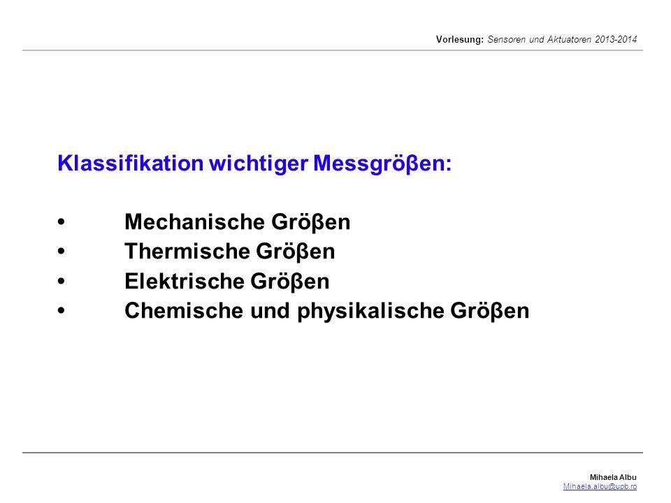 Mihaela Albu Mihaela.albu@upb.ro Vorlesung: Sensoren und Aktuatoren 2013-2014 Klassifikation wichtiger Messgröβen:Mechanische GröβenThermische GröβenElektrische GröβenChemische und physikalische Gröβen