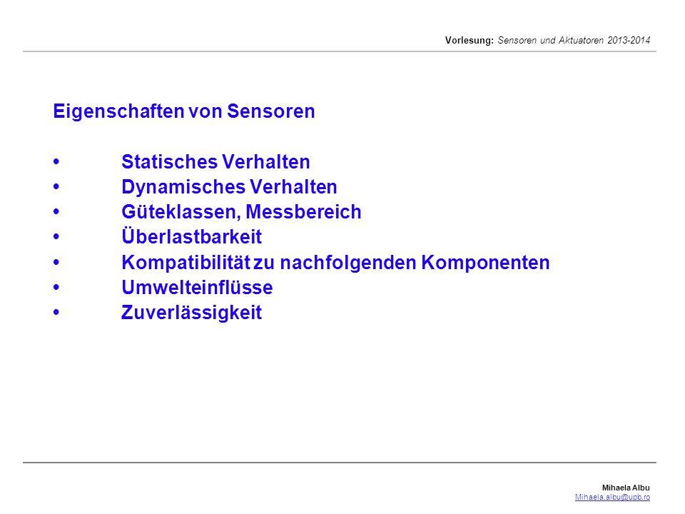 Mihaela Albu Mihaela.albu@upb.ro Vorlesung: Sensoren und Aktuatoren 2013-2014 Eigenschaften von SensorenStatisches VerhaltenDynamisches VerhaltenGüteklassen, MessbereichÜberlastbarkeitKompatibilität zu nachfolgenden KomponentenUmwelteinflüsseZuverlässigkeit