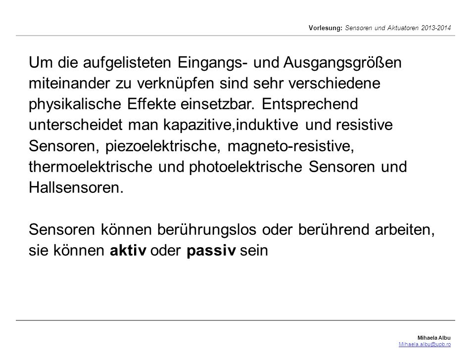 Mihaela Albu Mihaela.albu@upb.ro Vorlesung: Sensoren und Aktuatoren 2013-2014 Um die aufgelisteten Eingangs- und Ausgangsgrößen miteinander zu verknüpfen sind sehr verschiedene physikalische Effekte einsetzbar.