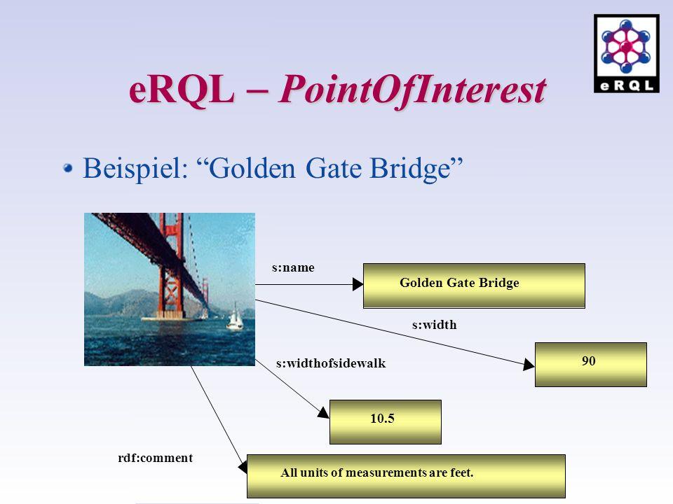 eRQL PointOfInterest Beispiel: Golden Gate Bridge Golden Gate Bridge s:name s:width 90 s:widthofsidewalk 10.5 All units of measurements are feet. rdf: