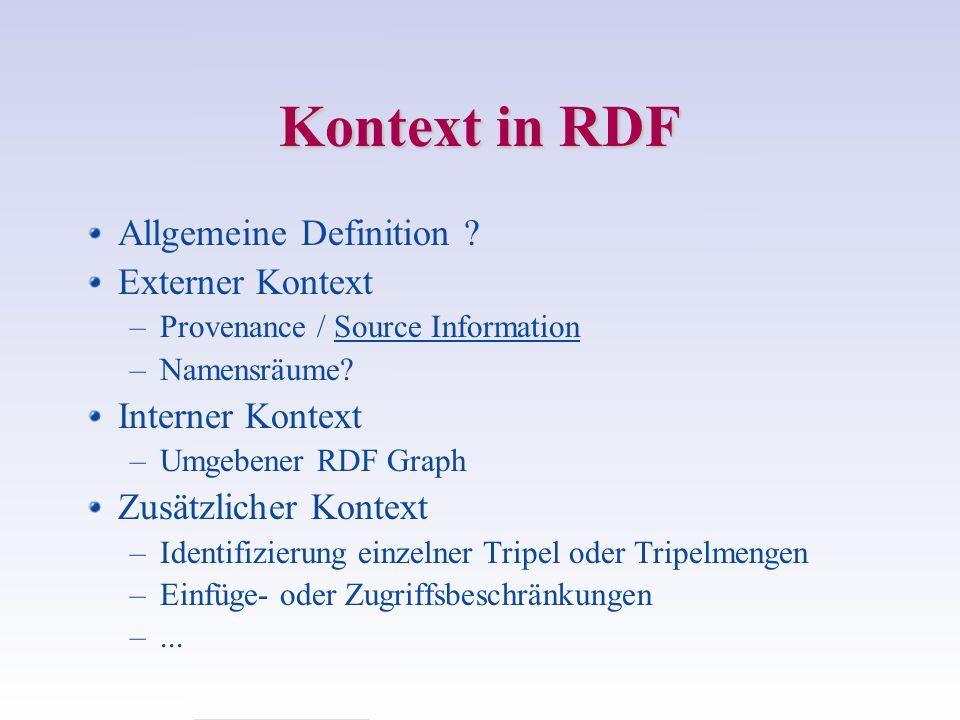 Kontext in RDF Allgemeine Definition ? Externer Kontext –Provenance / Source Information –Namensräume? Interner Kontext –Umgebener RDF Graph Zusätzlic