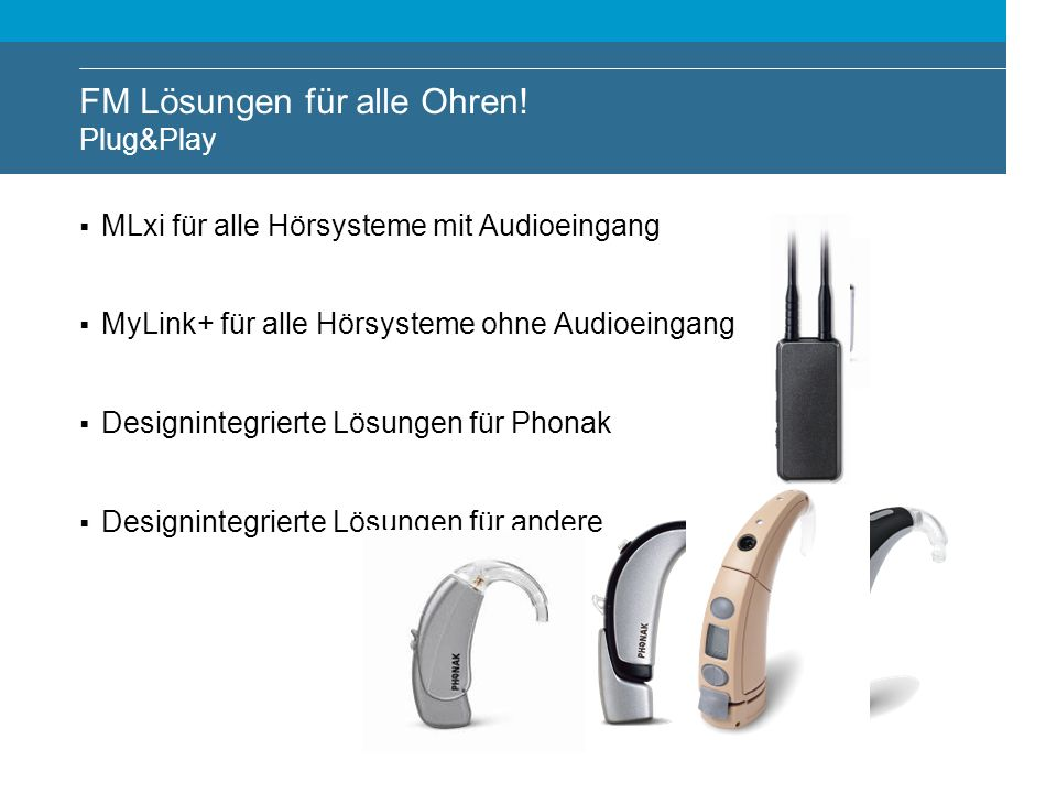 MLxi für alle Hörsysteme mit Audioeingang MyLink+ für alle Hörsysteme ohne Audioeingang Designintegrierte Lösungen für Phonak Designintegrierte Lösung