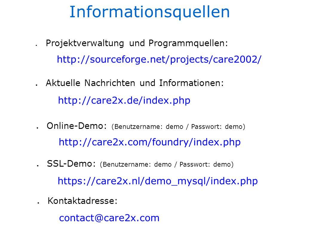 Informationsquellen Projektverwaltung und Programmquellen: Aktuelle Nachrichten und Informationen: Online-Demo: (Benutzername: demo / Passwort: demo) Kontaktadresse: http://care2x.de/index.php http://care2x.com/foundry/index.php contact@care2x.com SSL-Demo: (Benutzername: demo / Passwort: demo) https://care2x.nl/demo_mysql/index.php http://sourceforge.net/projects/care2002/