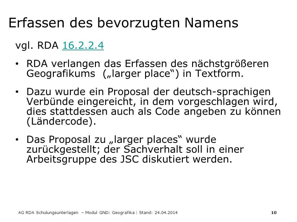 AG RDA Schulungsunterlagen – Modul GND: Geografika | Stand: 24.04.2014 10 Erfassen des bevorzugten Namens vgl. RDA 16.2.2.416.2.2.4 RDA verlangen das