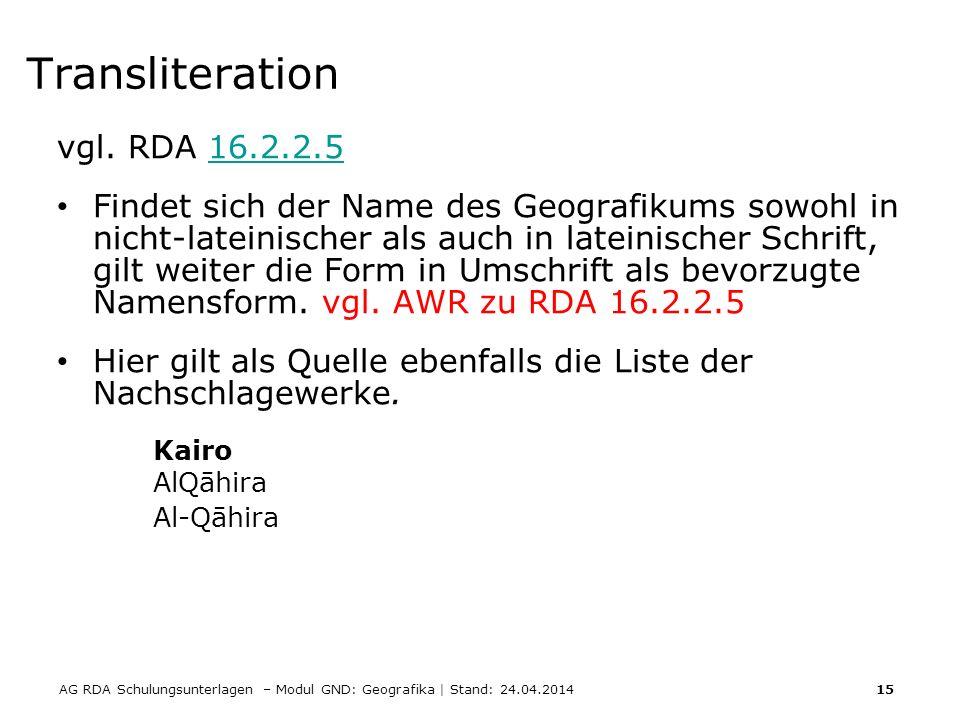 AG RDA Schulungsunterlagen – Modul GND: Geografika | Stand: 24.04.2014 15 Transliteration vgl. RDA 16.2.2.516.2.2.5 Findet sich der Name des Geografik