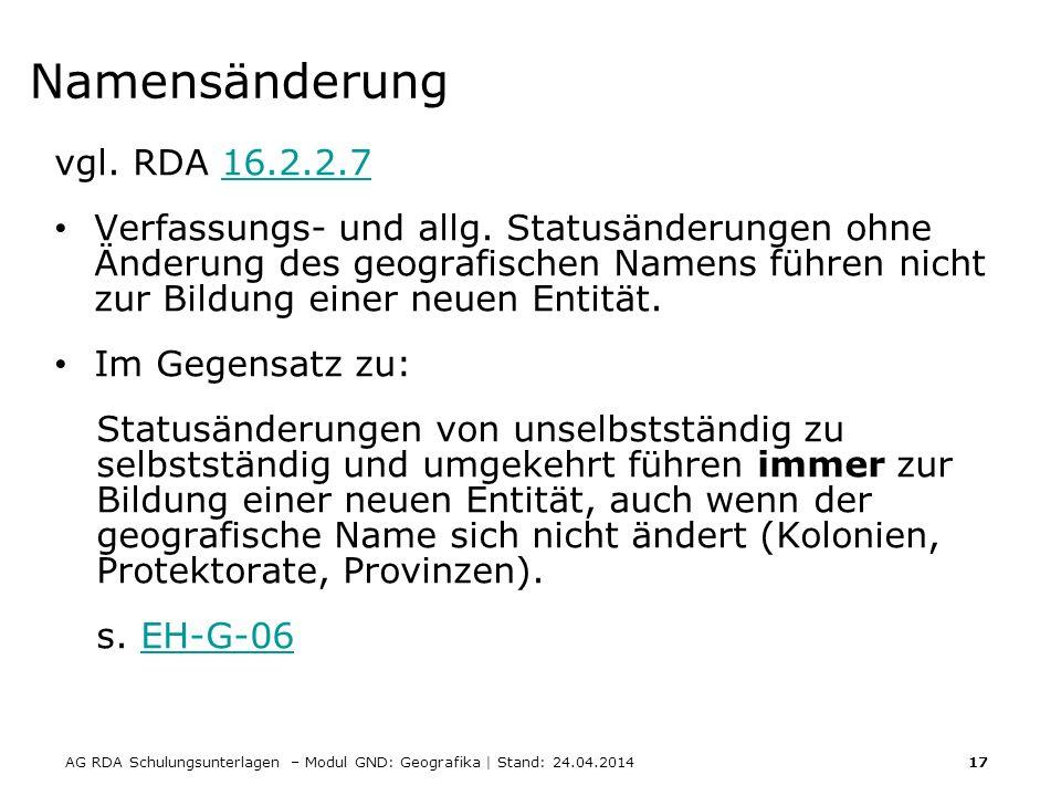 AG RDA Schulungsunterlagen – Modul GND: Geografika | Stand: 24.04.2014 17 Namensänderung vgl. RDA 16.2.2.716.2.2.7 Verfassungs- und allg. Statusänderu