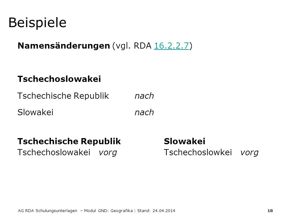 AG RDA Schulungsunterlagen – Modul GND: Geografika | Stand: 24.04.2014 18 Beispiele Namensänderungen (vgl. RDA 16.2.2.7)16.2.2.7 Tschechoslowakei Tsch