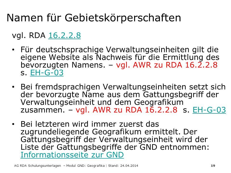 AG RDA Schulungsunterlagen – Modul GND: Geografika | Stand: 24.04.2014 19 Namen für Gebietskörperschaften vgl. RDA 16.2.2.816.2.2.8 Für deutschsprachi