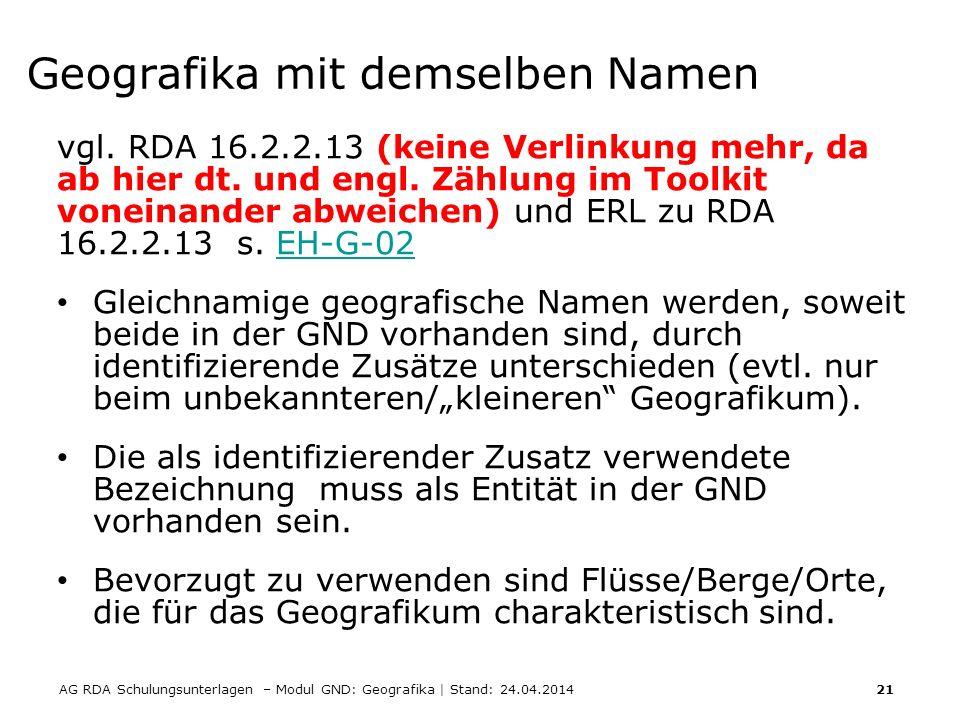 AG RDA Schulungsunterlagen – Modul GND: Geografika | Stand: 24.04.2014 21 Geografika mit demselben Namen vgl. RDA 16.2.2.13 (keine Verlinkung mehr, da