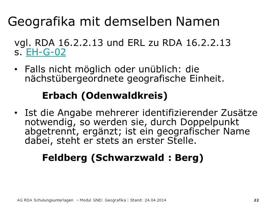 AG RDA Schulungsunterlagen – Modul GND: Geografika | Stand: 24.04.2014 22 Geografika mit demselben Namen vgl. RDA 16.2.2.13 und ERL zu RDA 16.2.2.13 s
