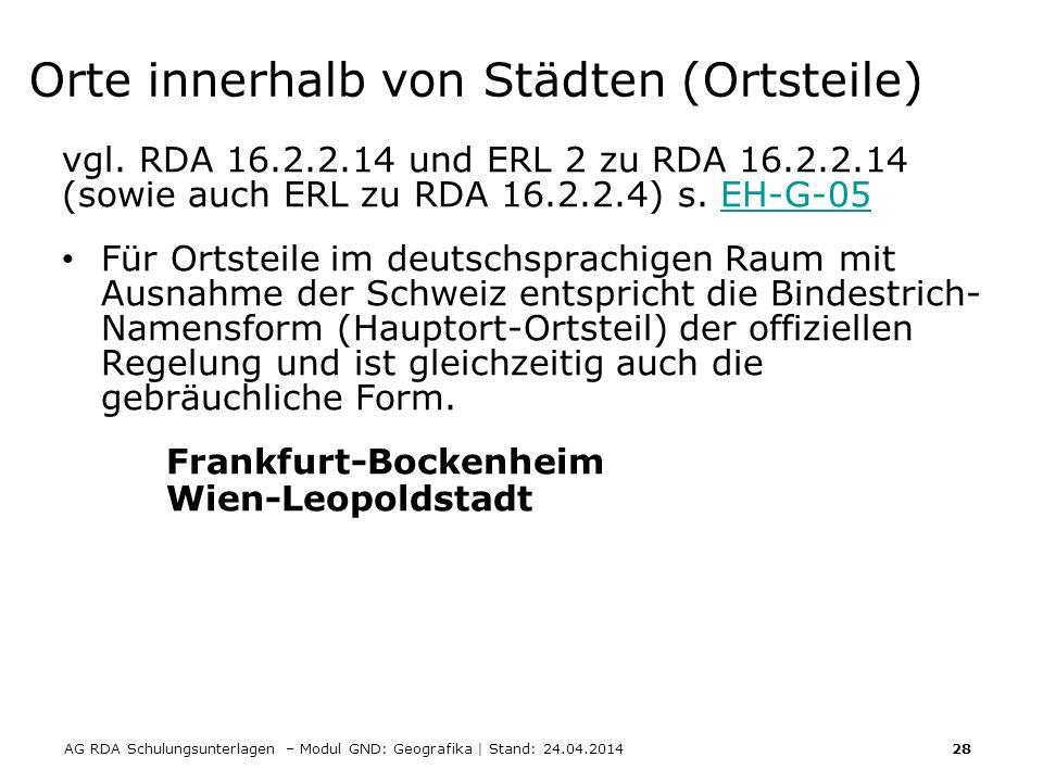 AG RDA Schulungsunterlagen – Modul GND: Geografika | Stand: 24.04.2014 28 Orte innerhalb von Städten (Ortsteile) vgl. RDA 16.2.2.14 und ERL 2 zu RDA 1