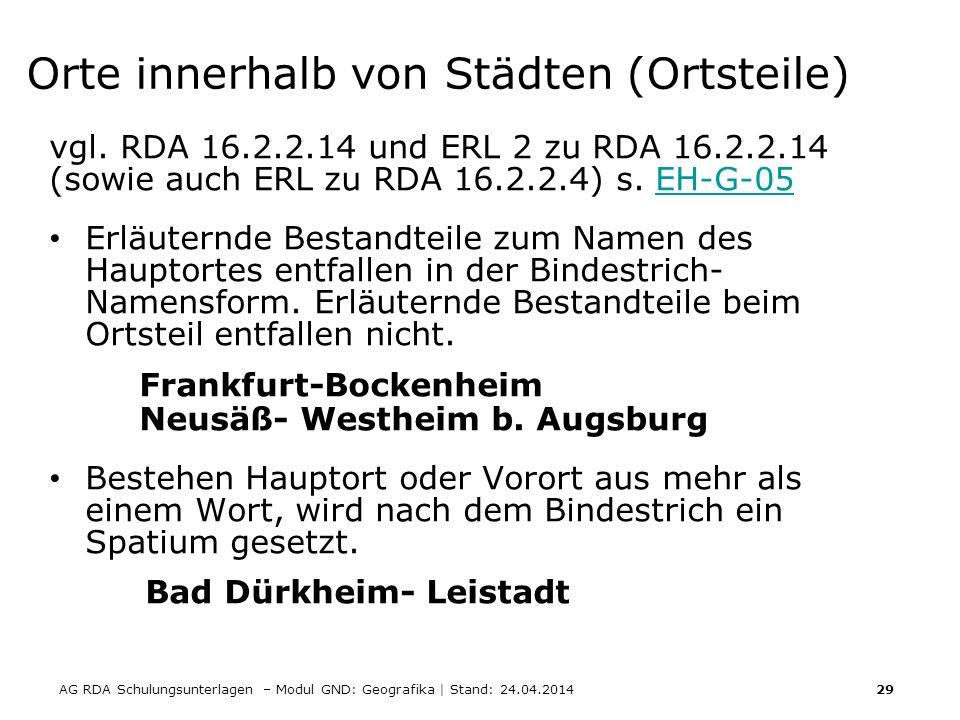 AG RDA Schulungsunterlagen – Modul GND: Geografika | Stand: 24.04.2014 29 Orte innerhalb von Städten (Ortsteile) vgl. RDA 16.2.2.14 und ERL 2 zu RDA 1