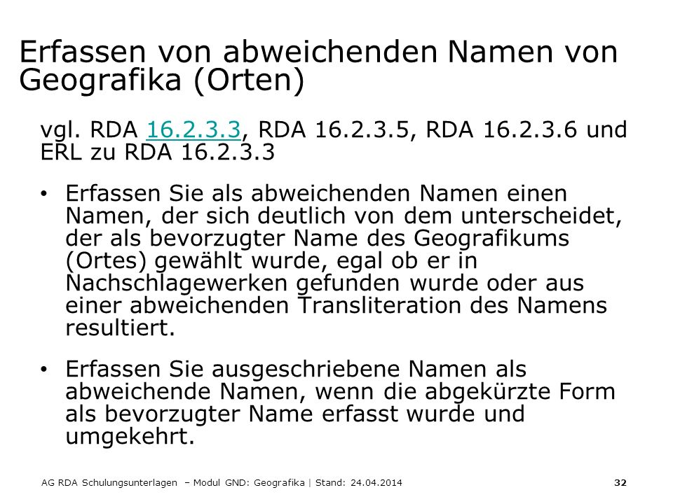 AG RDA Schulungsunterlagen – Modul GND: Geografika | Stand: 24.04.2014 32 Erfassen von abweichenden Namen von Geografika (Orten) vgl. RDA 16.2.3.3, RD
